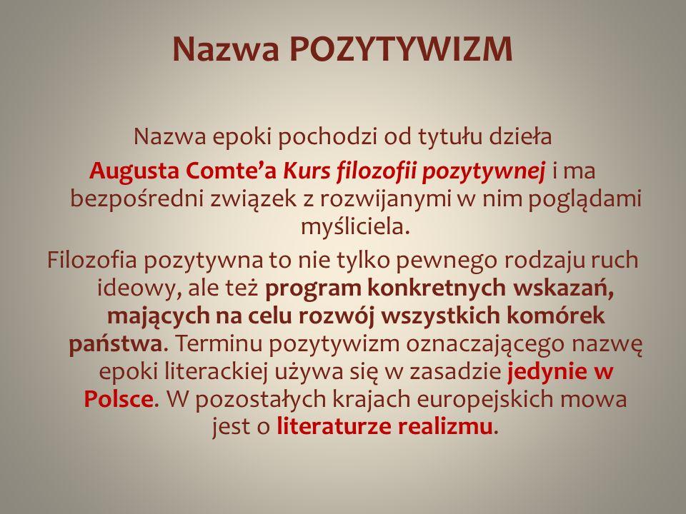 Nazwa POZYTYWIZM Nazwa epoki pochodzi od tytułu dzieła Augusta Comtea Kurs filozofii pozytywnej i ma bezpośredni związek z rozwijanymi w nim poglądami