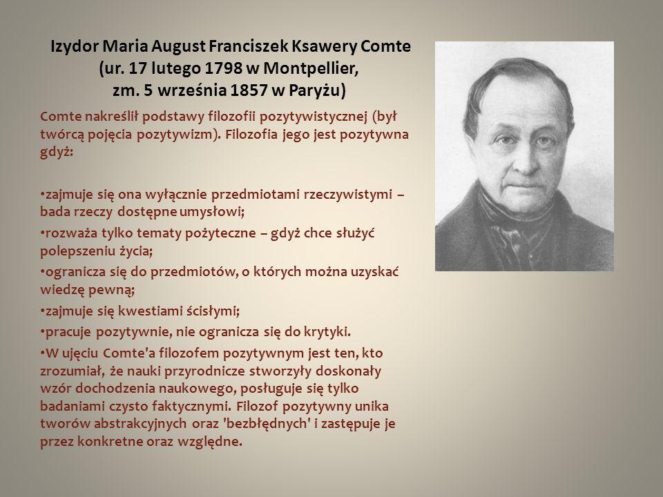 Izydor Maria August Franciszek Ksawery Comte (ur. 17 lutego 1798 w Montpellier, zm. 5 września 1857 w Paryżu) Comte nakreślił podstawy filozofii pozyt