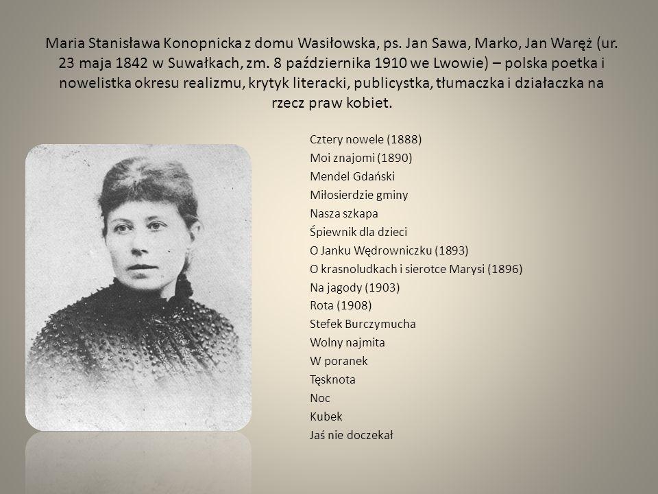 Maria Stanisława Konopnicka z domu Wasiłowska, ps. Jan Sawa, Marko, Jan Waręż (ur. 23 maja 1842 w Suwałkach, zm. 8 października 1910 we Lwowie) – pols