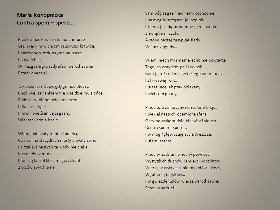 Maria Konopnicka Contra spem – spero… Przeciw nadziei, co stoi na chmurze Łez, prędkim wichrom rzuciwszy kotwicę, I obrócony wzrok trzyma na burze I n