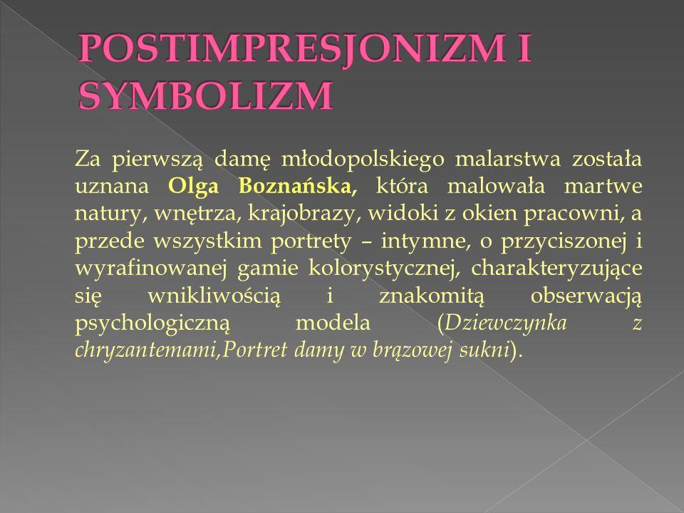 Za pierwszą damę młodopolskiego malarstwa została uznana Olga Boznańska, która malowała martwe natury, wnętrza, krajobrazy, widoki z okien pracowni, a przede wszystkim portrety – intymne, o przyciszonej i wyrafinowanej gamie kolorystycznej, charakteryzujące się wnikliwością i znakomitą obserwacją psychologiczną modela ( Dziewczynka z chryzantemami,Portret damy w brązowej sukni ).
