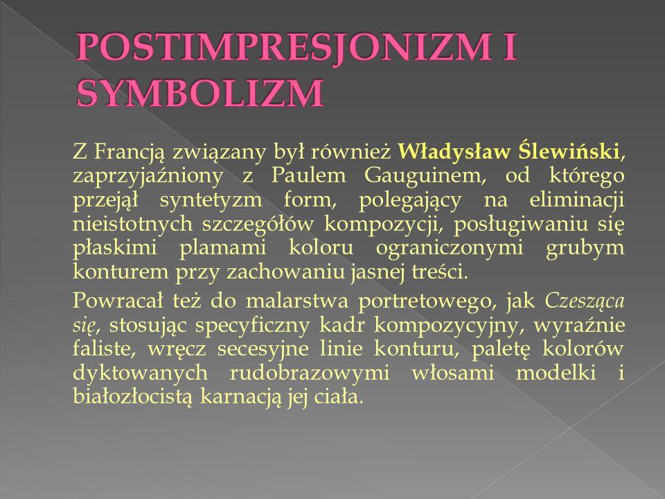 Z Francją związany był również Władysław Ślewiński, zaprzyjaźniony z Paulem Gauguinem, od którego przejął syntetyzm form, polegający na eliminacji nieistotnych szczegółów kompozycji, posługiwaniu się płaskimi plamami koloru ograniczonymi grubym konturem przy zachowaniu jasnej treści.