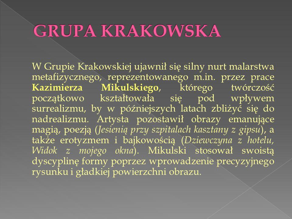 W Grupie Krakowskiej ujawnił się silny nurt malarstwa metafizycznego, reprezentowanego m.in. przez prace Kazimierza Mikulskiego, którego twórczość poc