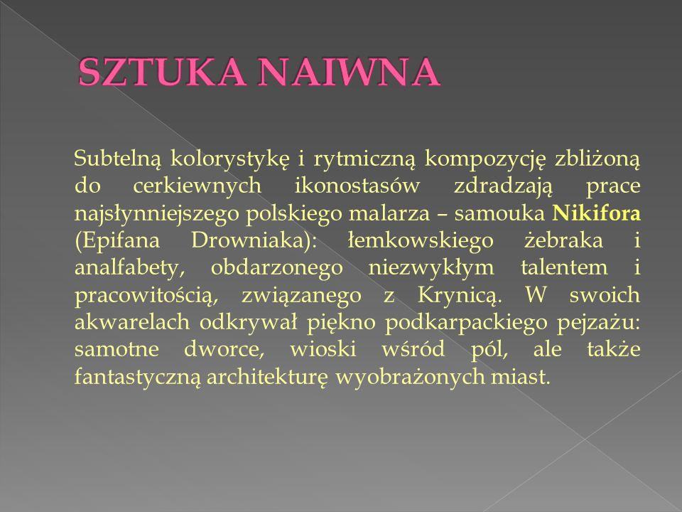 Subtelną kolorystykę i rytmiczną kompozycję zbliżoną do cerkiewnych ikonostasów zdradzają prace najsłynniejszego polskiego malarza – samouka Nikifora (Epifana Drowniaka): łemkowskiego żebraka i analfabety, obdarzonego niezwykłym talentem i pracowitością, związanego z Krynicą.