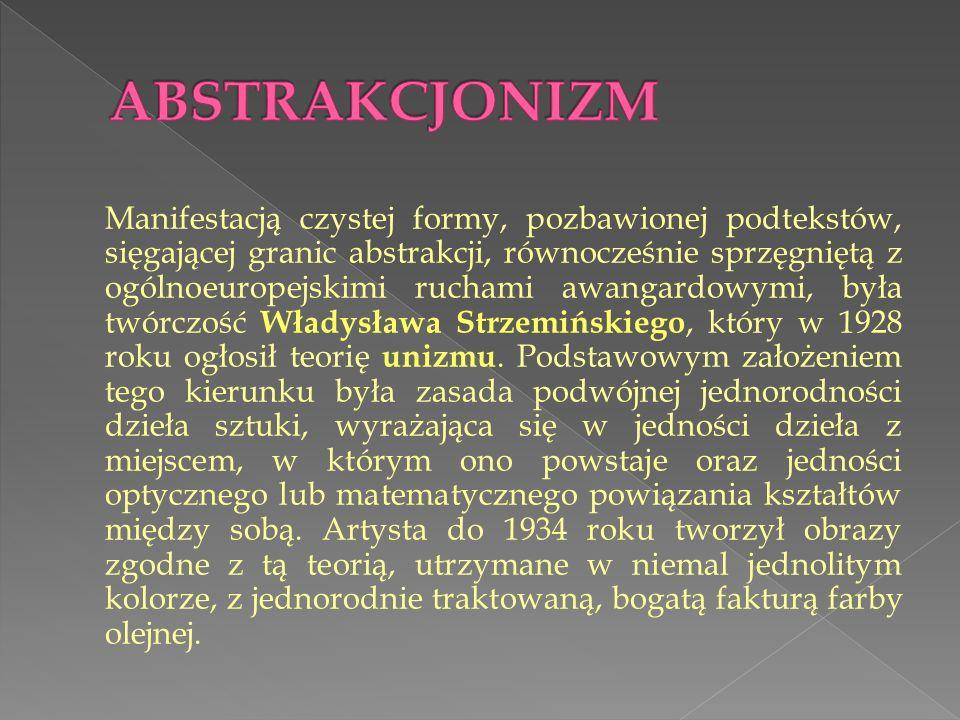 Manifestacją czystej formy, pozbawionej podtekstów, sięgającej granic abstrakcji, równocześnie sprzęgniętą z ogólnoeuropejskimi ruchami awangardowymi, była twórczość Władysława Strzemińskiego, który w 1928 roku ogłosił teorię unizmu.