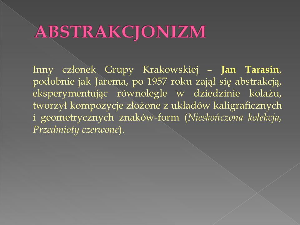 Inny członek Grupy Krakowskiej – Jan Tarasin, podobnie jak Jarema, po 1957 roku zajął się abstrakcją, eksperymentując równolegle w dziedzinie kolażu, tworzył kompozycje złożone z układów kaligraficznych i geometrycznych znaków-form ( Nieskończona kolekcja, Przedmioty czerwone ).