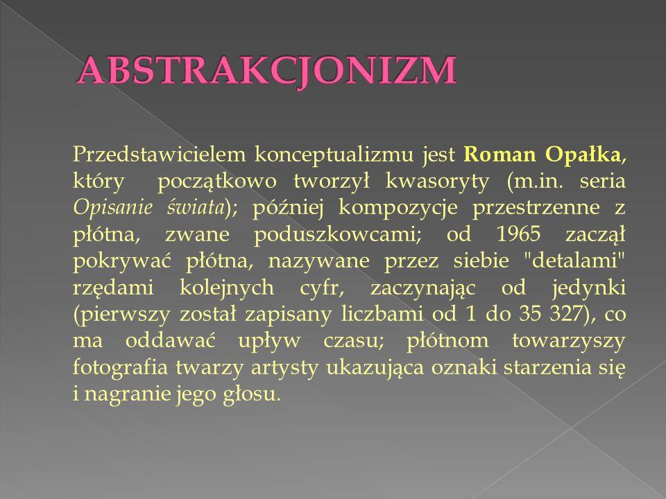 Przedstawicielem konceptualizmu jest Roman Opałka, który początkowo tworzył kwasoryty (m.in. seria Opisanie świata ); później kompozycje przestrzenne
