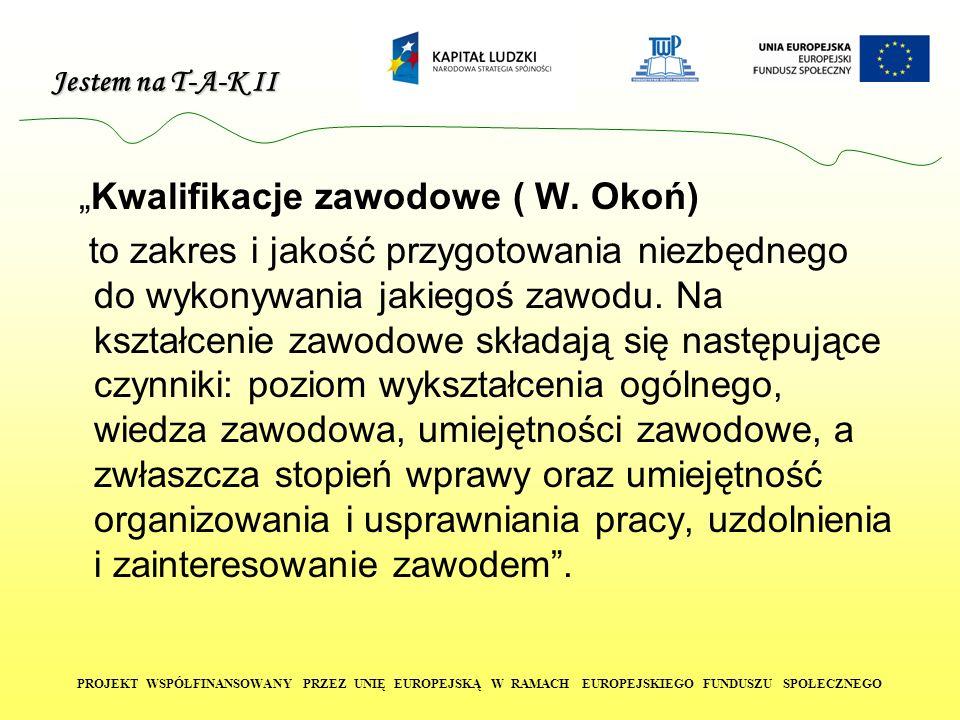 Jestem na T-A-K II PROJEKT WSPÓŁFINANSOWANY PRZEZ UNIĘ EUROPEJSKĄ W RAMACH EUROPEJSKIEGO FUNDUSZU SPOŁECZNEGO Kwalifikacje zawodowe ( W. Okoń) to zakr