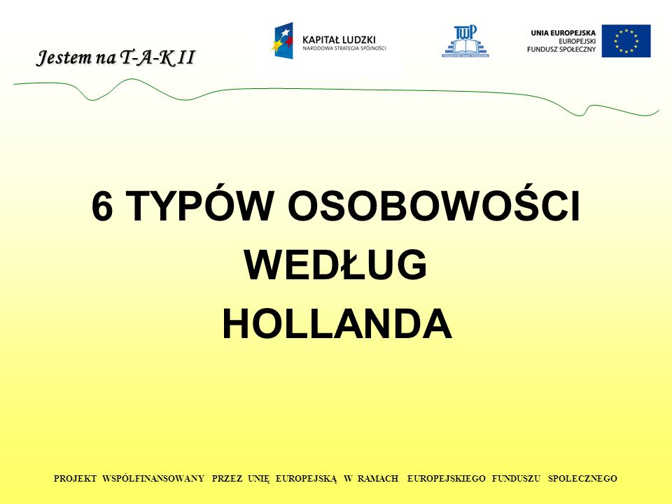 Jestem na T-A-K II PROJEKT WSPÓŁFINANSOWANY PRZEZ UNIĘ EUROPEJSKĄ W RAMACH EUROPEJSKIEGO FUNDUSZU SPOŁECZNEGO 6 TYPÓW OSOBOWOŚCI WEDŁUG HOLLANDA