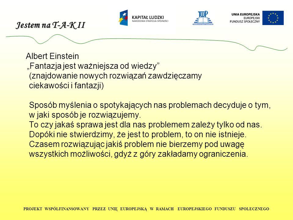 Jestem na T-A-K II PROJEKT WSPÓŁFINANSOWANY PRZEZ UNIĘ EUROPEJSKĄ W RAMACH EUROPEJSKIEGO FUNDUSZU SPOŁECZNEGO Albert Einstein Fantazja jest ważniejsza