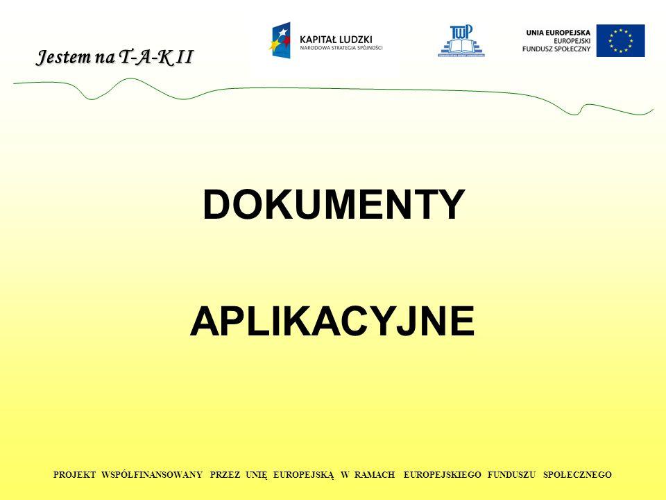 Jestem na T-A-K II PROJEKT WSPÓŁFINANSOWANY PRZEZ UNIĘ EUROPEJSKĄ W RAMACH EUROPEJSKIEGO FUNDUSZU SPOŁECZNEGO DOKUMENTY APLIKACYJNE