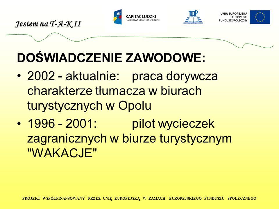Jestem na T-A-K II PROJEKT WSPÓŁFINANSOWANY PRZEZ UNIĘ EUROPEJSKĄ W RAMACH EUROPEJSKIEGO FUNDUSZU SPOŁECZNEGO DOŚWIADCZENIE ZAWODOWE: 2002 - aktualnie
