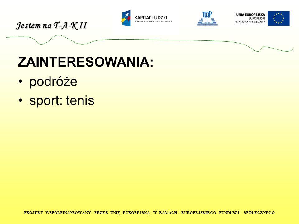 Jestem na T-A-K II PROJEKT WSPÓŁFINANSOWANY PRZEZ UNIĘ EUROPEJSKĄ W RAMACH EUROPEJSKIEGO FUNDUSZU SPOŁECZNEGO ZAINTERESOWANIA: podróże sport: tenis