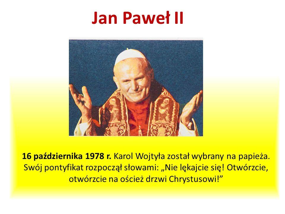 16 października 1978 r. Karol Wojtyła został wybrany na papieża. Swój pontyfikat rozpoczął słowami: Nie lękajcie się! Otwórzcie, otwórzcie na oścież d