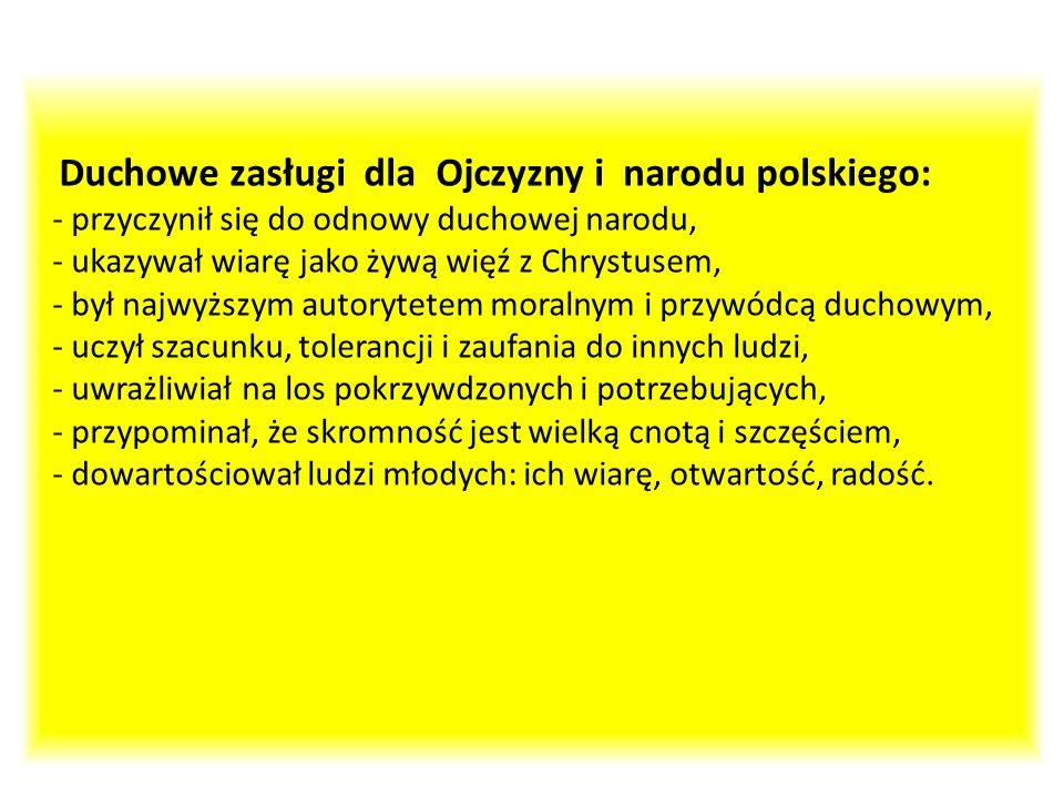 Duchowe zasługi dla Ojczyzny i narodu polskiego: - przyczynił się do odnowy duchowej narodu, - ukazywał wiarę jako żywą więź z Chrystusem, - był najwy