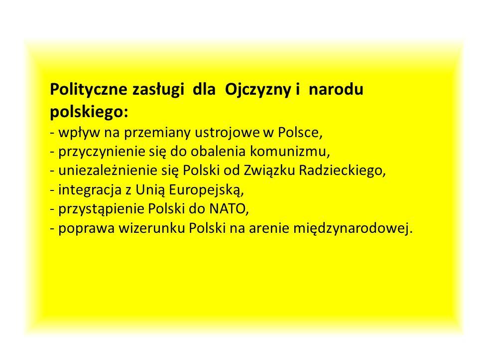 Polityczne zasługi dla Ojczyzny i narodu polskiego: - wpływ na przemiany ustrojowe w Polsce, - przyczynienie się do obalenia komunizmu, - uniezależnie