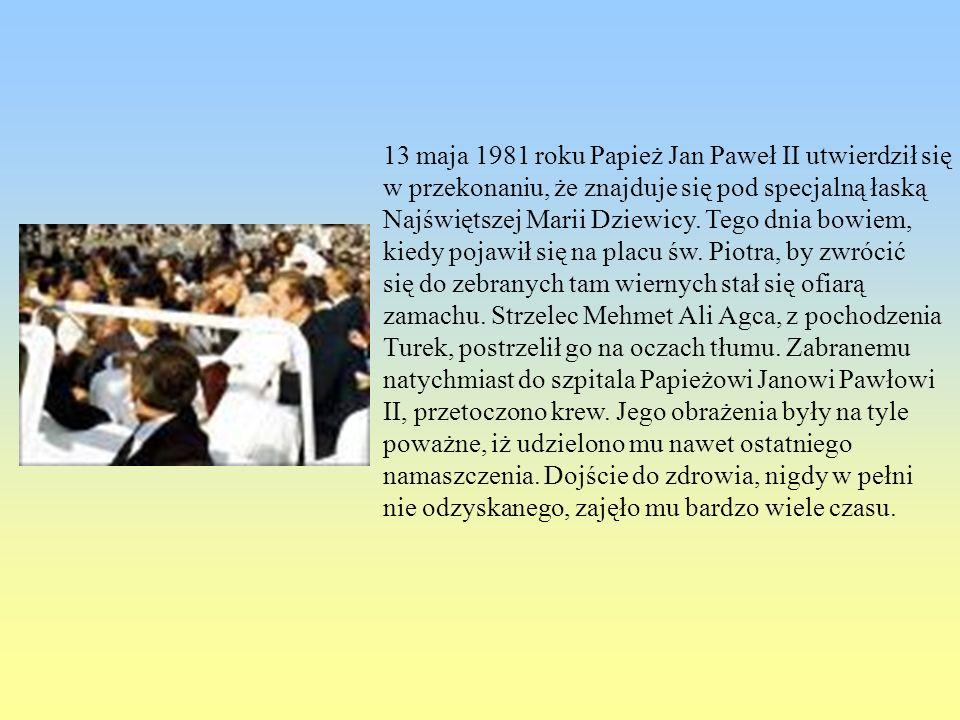 13 maja 1981 roku Papież Jan Paweł II utwierdził się w przekonaniu, że znajduje się pod specjalną łaską Najświętszej Marii Dziewicy. Tego dnia bowiem,