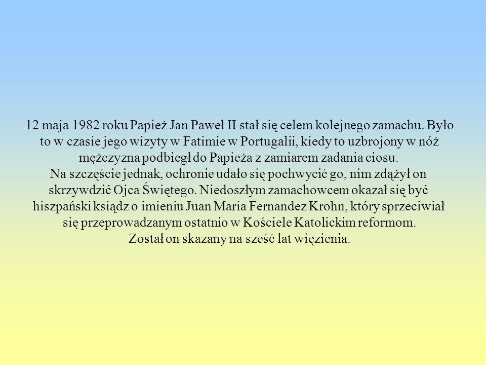 12 maja 1982 roku Papież Jan Paweł II stał się celem kolejnego zamachu. Było to w czasie jego wizyty w Fatimie w Portugalii, kiedy to uzbrojony w nóż