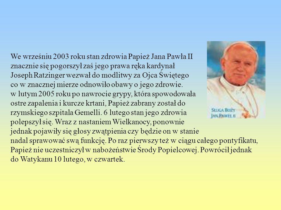 We wrześniu 2003 roku stan zdrowia Papież Jana Pawła II znacznie się pogorszył zaś jego prawa ręka kardynał Joseph Ratzinger wezwał do modlitwy za Ojc