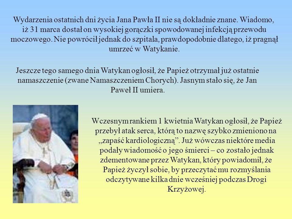 Wydarzenia ostatnich dni życia Jana Pawła II nie są dokładnie znane. Wiadomo, iż 31 marca dostał on wysokiej gorączki spowodowanej infekcją przewodu m