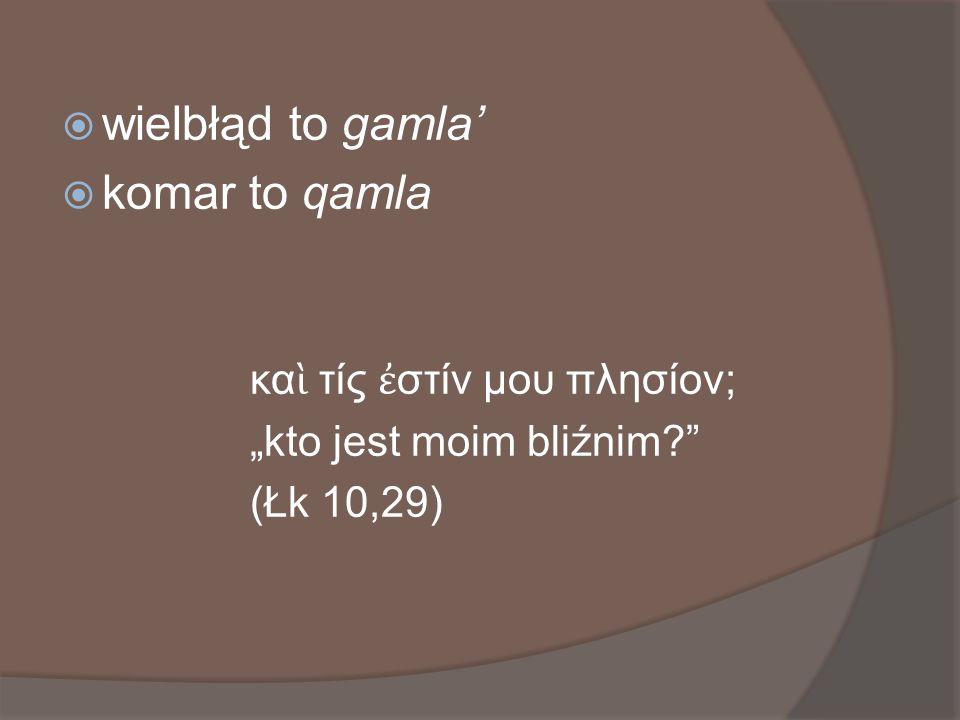 wielbłąd to gamla komar to qamla κα τίς στίν μου πλησίον; kto jest moim bliźnim? (Łk 10,29)