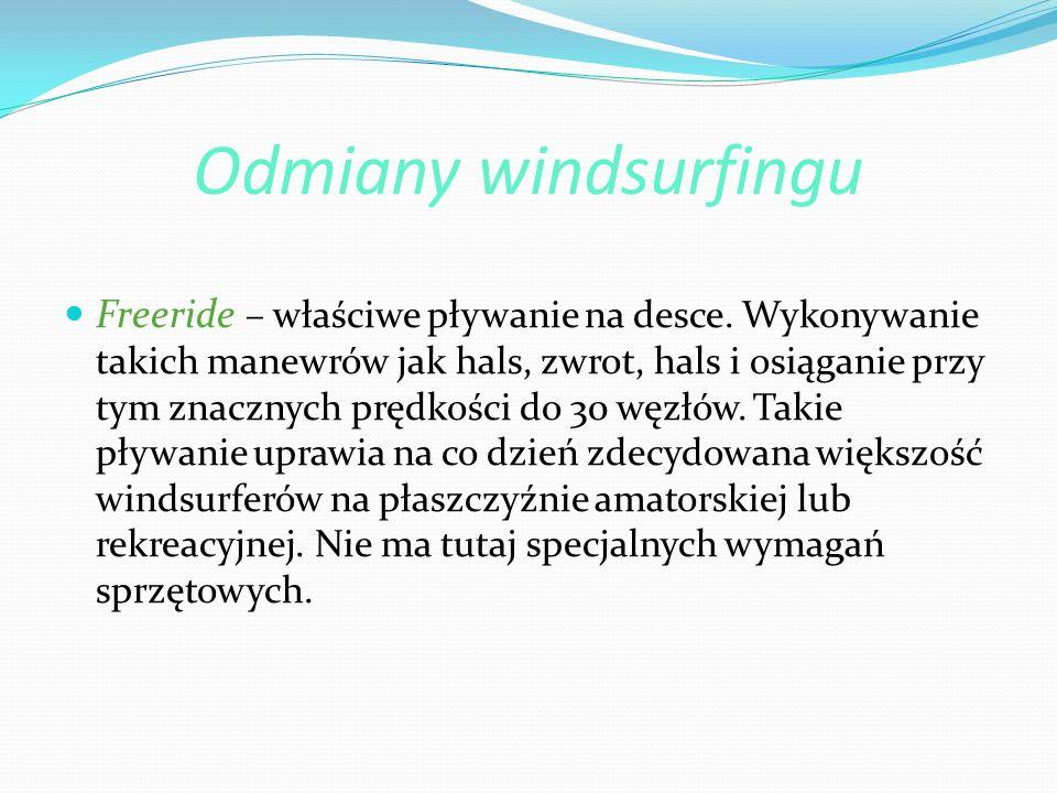 Odmiany windsurfingu Freeride – właściwe pływanie na desce. Wykonywanie takich manewrów jak hals, zwrot, hals i osiąganie przy tym znacznych prędkości