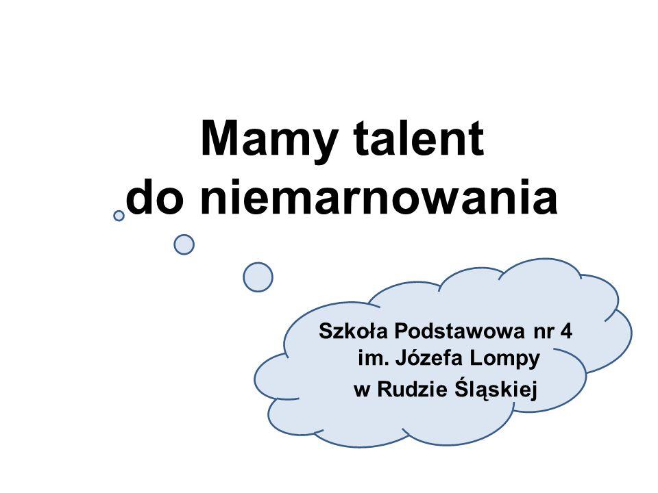 Mamy talent do niemarnowania Szkoła Podstawowa nr 4 im. Józefa Lompy w Rudzie Śląskiej