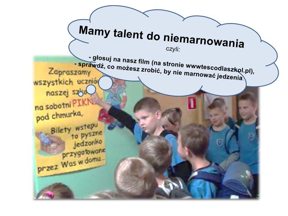 Mamy talent do niemarnowania czyli: - głosuj na nasz film (na stronie wwwtescodlaszkol.pl), - sprawdź, co możesz zrobić, by nie marnować jedzenia.