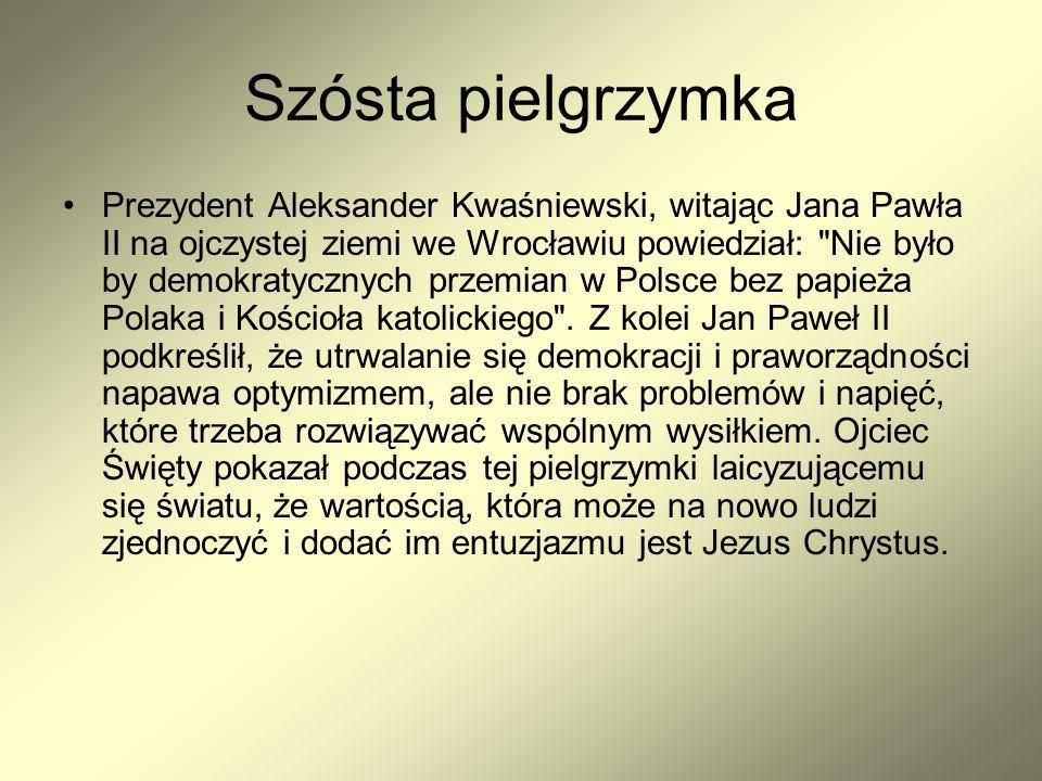 Szósta pielgrzymka Prezydent Aleksander Kwaśniewski, witając Jana Pawła II na ojczystej ziemi we Wrocławiu powiedział: Nie było by demokratycznych przemian w Polsce bez papieża Polaka i Kościoła katolickiego .