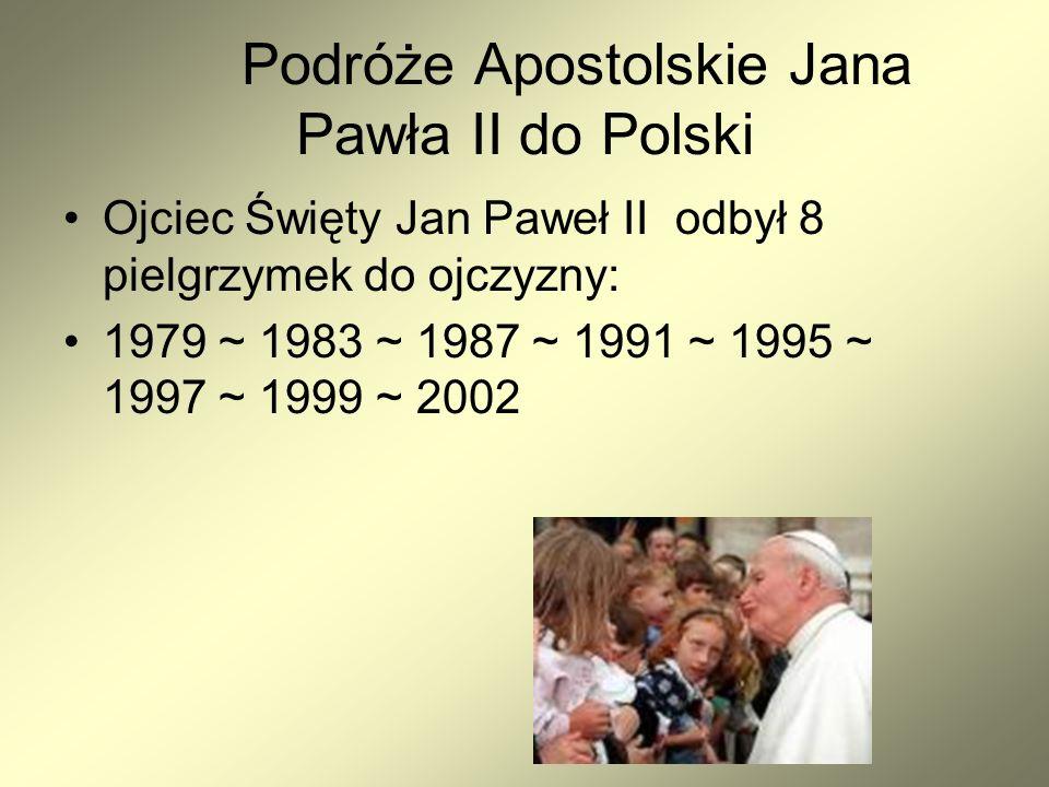 Podróże Apostolskie Jana Pawła II do Polski Ojciec Święty Jan Paweł II odbył 8 pielgrzymek do ojczyzny: 1979 ~ 1983 ~ 1987 ~ 1991 ~ 1995 ~ 1997 ~ 1999 ~ 2002