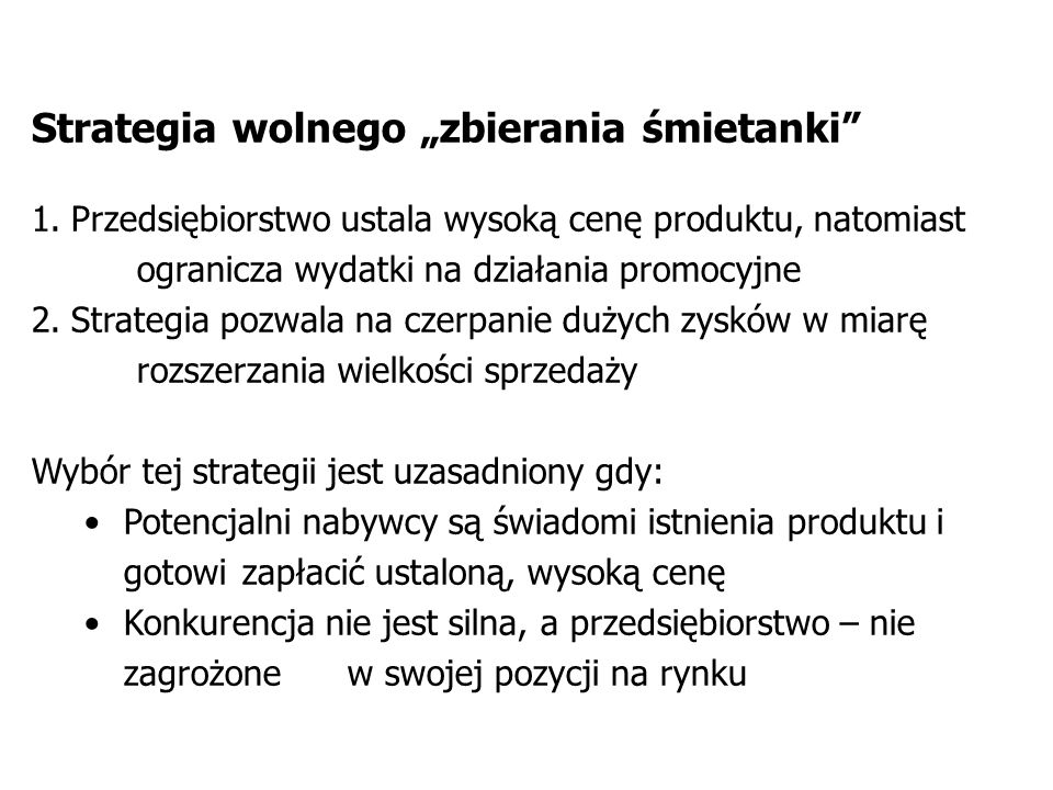 Strategia wolnego zbierania śmietanki 1.Przedsiębiorstwo ustala wysoką cenę produktu, natomiast ogranicza wydatki na działania promocyjne 2.Strategia