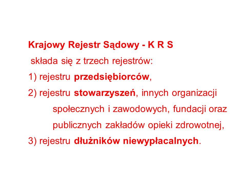 Krajowy Rejestr Sądowy - K R S składa się z trzech rejestrów: 1) rejestru przedsiębiorców, 2) rejestru stowarzyszeń, innych organizacji społecznych i