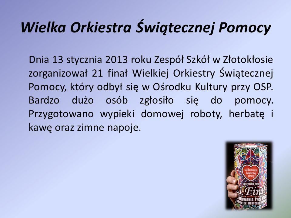 Wielka Orkiestra Świątecznej Pomocy Dnia 13 stycznia 2013 roku Zespół Szkół w Złotokłosie zorganizował 21 finał Wielkiej Orkiestry Świątecznej Pomocy,