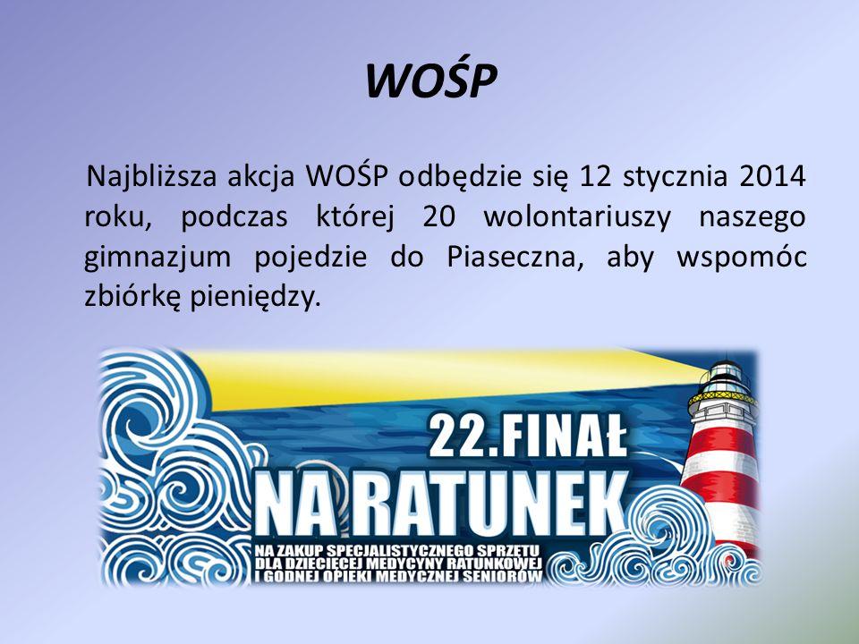 WOŚP Najbliższa akcja WOŚP odbędzie się 12 stycznia 2014 roku, podczas której 20 wolontariuszy naszego gimnazjum pojedzie do Piaseczna, aby wspomóc zb