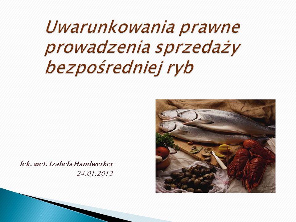 Uwarunkowania prawne prowadzenia sprzedaży bezpośredniej ryb lek. wet. Izabela Handwerker 24.01.2013