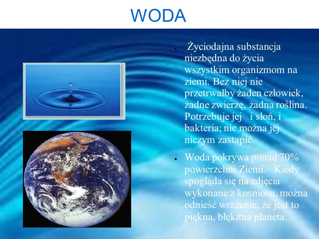 WODA Życiodajna substancja niezbędna do życia wszystkim organizmom na ziemi. Bez niej nie przetrwałby żaden człowiek, żadne zwierzę, żadna roślina. Po