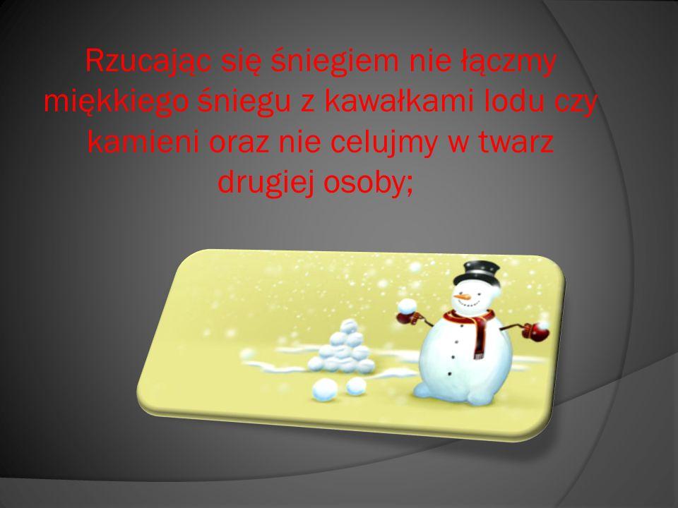 Rzucając się śniegiem nie łączmy miękkiego śniegu z kawałkami lodu czy kamieni oraz nie celujmy w twarz drugiej osoby;