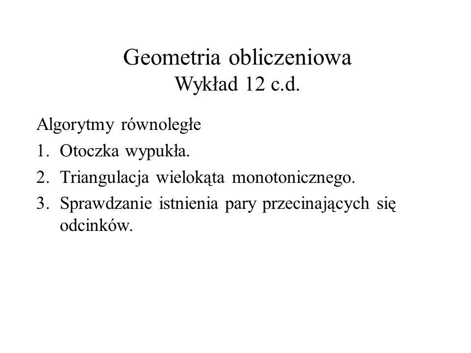 Geometria obliczeniowa Wykład 12 c.d. Algorytmy równoległe 1.Otoczka wypukła. 2.Triangulacja wielokąta monotonicznego. 3.Sprawdzanie istnienia pary pr