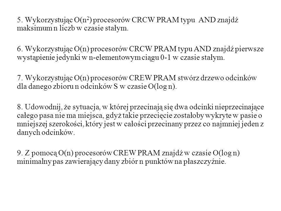 5. Wykorzystując O(n 2 ) procesorów CRCW PRAM typu AND znajdź maksimum n liczb w czasie stałym. 6. Wykorzystując O(n) procesorów CRCW PRAM typu AND zn