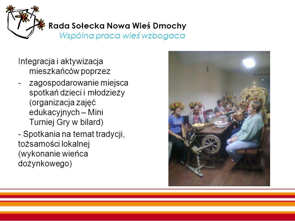Rada Sołecka Nowa Wieś Dmochy Wspólna praca wieś wzbogaca Integracja i aktywizacja mieszkańców poprzez -zagospodarowanie miejsca spotkań dzieci i młod