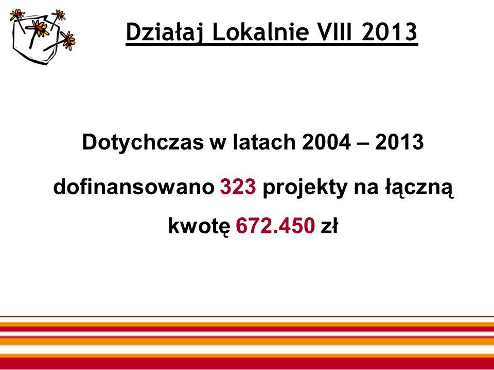 Działaj Lokalnie VIII 2013 Dotychczas w latach 2004 – 2013 dofinansowano 323 projekty na łączną kwotę 672.450 zł