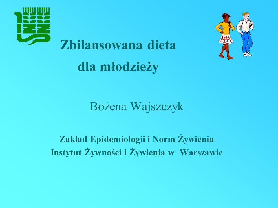 Zbilansowana dieta dla młodzieży Bożena Wajszczyk Zakład Epidemiologii i Norm Żywienia Instytut Żywności i Żywienia w Warszawie