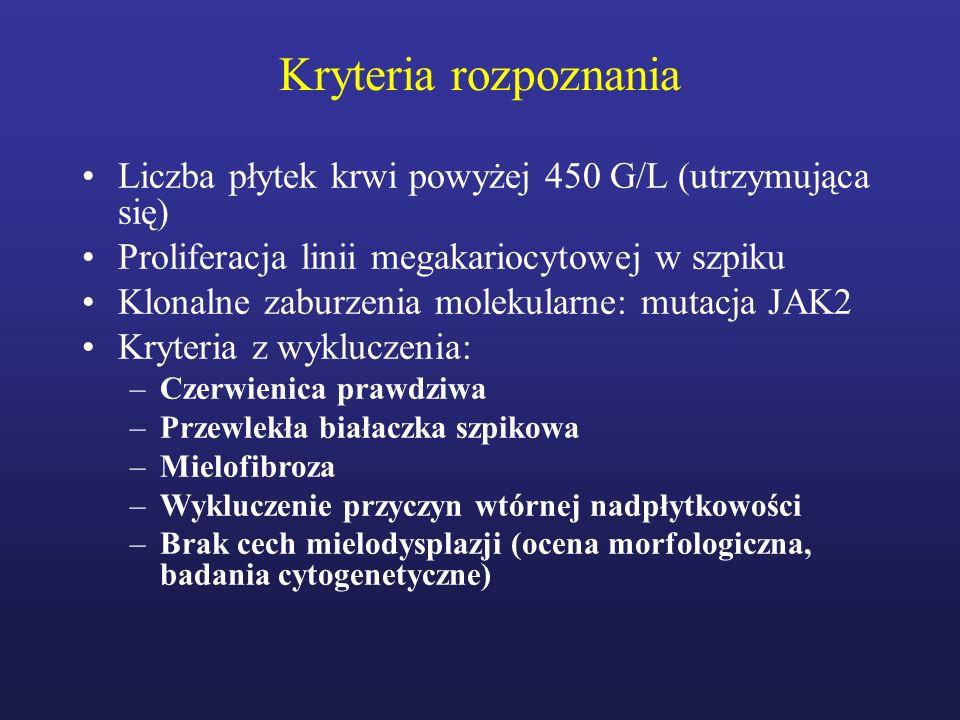 Kryteria rozpoznania Liczba płytek krwi powyżej 450 G/L (utrzymująca się) Proliferacja linii megakariocytowej w szpiku Klonalne zaburzenia molekularne