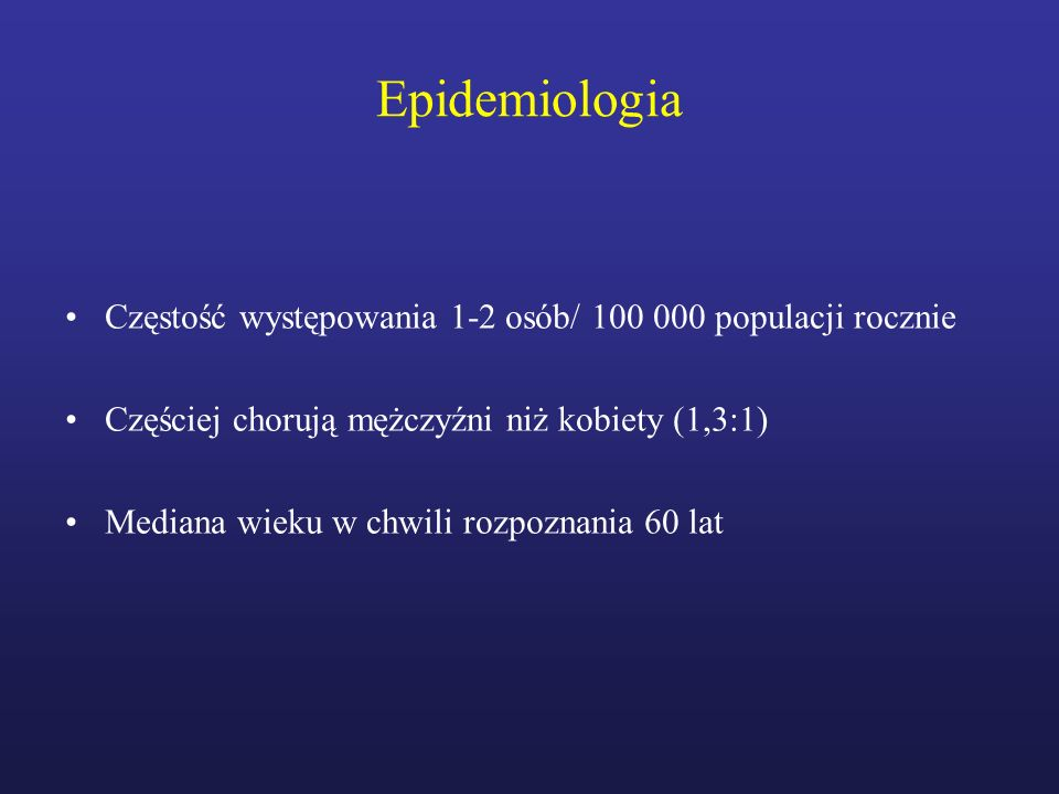 Epidemiologia Częstość występowania 1-2 osób/ 100 000 populacji rocznie Częściej chorują mężczyźni niż kobiety (1,3:1) Mediana wieku w chwili rozpozna