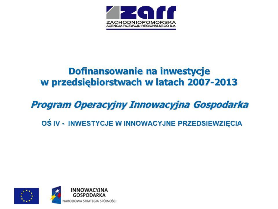 Dofinansowanie na inwestycje w przedsiębiorstwach Działanie 4.4 Nowe inwestycje o wysokim potencjale innowacyjnym Kryteria wejścia: Kryteria wejścia: Wykorzystywane w projekcie rozwiązania technologiczne stosowane są w Polsce w danej branży nie dłużej niż 3 lata; Wykorzystywane w projekcie rozwiązania technologiczne stosowane są w Polsce w danej branży nie dłużej niż 3 lata; Projekt dotyczy inwestycji początkowej związanej z zastosowaniem nowych rozwiązań technologicznych prowadzących do powstania nowego lub znacząco ulepszonego produktu i usługi; Projekt dotyczy inwestycji początkowej związanej z zastosowaniem nowych rozwiązań technologicznych prowadzących do powstania nowego lub znacząco ulepszonego produktu i usługi; Inwestycji początkowej – związana z utworzeniem nowego zakładu, rozbudową istniejącego zakładu, dywersyfikacją produkcji zakładu poprzez wprowadzenie nowych dodatkowych produktów, zasadniczą zmianą dotyczącą całościowego procesu produkcyjnego istniejącego zakładu Inwestycji początkowej – związana z utworzeniem nowego zakładu, rozbudową istniejącego zakładu, dywersyfikacją produkcji zakładu poprzez wprowadzenie nowych dodatkowych produktów, zasadniczą zmianą dotyczącą całościowego procesu produkcyjnego istniejącego zakładu