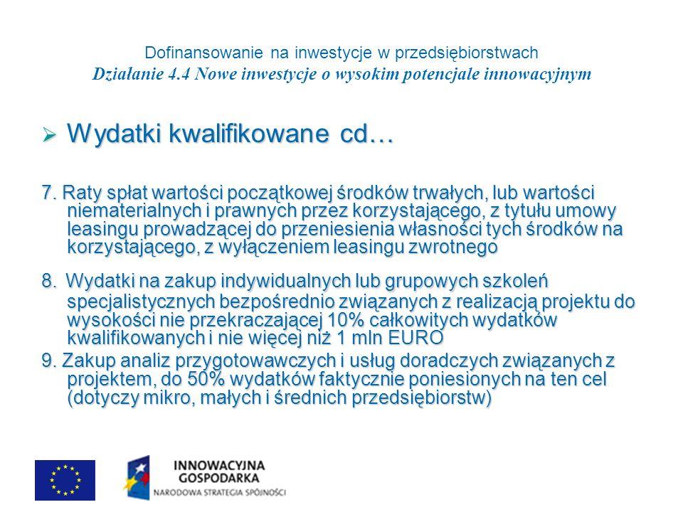 Dofinansowanie na inwestycje w przedsiębiorstwach Działanie 4.4 Nowe inwestycje o wysokim potencjale innowacyjnym Wydatki kwalifikowane cd… Wydatki kwalifikowane cd… 7.
