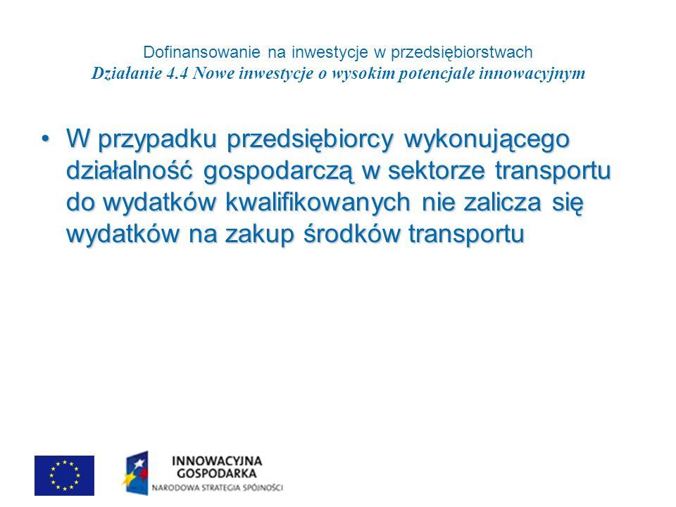 Dofinansowanie na inwestycje w przedsiębiorstwach Działanie 4.4 Nowe inwestycje o wysokim potencjale innowacyjnym W przypadku przedsiębiorcy wykonującego działalność gospodarczą w sektorze transportu do wydatków kwalifikowanych nie zalicza się wydatków na zakup środków transportuW przypadku przedsiębiorcy wykonującego działalność gospodarczą w sektorze transportu do wydatków kwalifikowanych nie zalicza się wydatków na zakup środków transportu