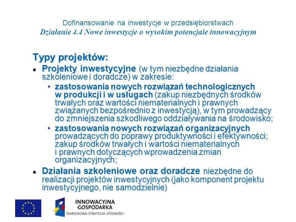 Dofinansowanie na inwestycje w przedsiębiorstwach Działanie 4.4 Nowe inwestycje o wysokim potencjale innowacyjnym Typy projektów: Projekty inwestycyjne (w tym niezbędne działania szkoleniowe i doradcze) w zakresie: Projekty inwestycyjne (w tym niezbędne działania szkoleniowe i doradcze) w zakresie: zastosowania nowych rozwiązań technologicznych w produkcji i w usługach (zakup niezbędnych środków trwałych oraz wartości niematerialnych i prawnych związanych bezpośrednio z inwestycją), w tym prowadzący do zmniejszenia szkodliwego oddziaływania na środowisko;zastosowania nowych rozwiązań technologicznych w produkcji i w usługach (zakup niezbędnych środków trwałych oraz wartości niematerialnych i prawnych związanych bezpośrednio z inwestycją), w tym prowadzący do zmniejszenia szkodliwego oddziaływania na środowisko; zastosowania nowych rozwiązań organizacyjnych prowadzących do poprawy produktywności i efektywności; zakup środków trwałych i wartości niematerialnych i prawnych dotyczących wprowadzenia zmian organizacyjnych;zastosowania nowych rozwiązań organizacyjnych prowadzących do poprawy produktywności i efektywności; zakup środków trwałych i wartości niematerialnych i prawnych dotyczących wprowadzenia zmian organizacyjnych; Działania szkoleniowe oraz doradcze niezbędne do realizacji projektów inwestycyjnych (jako komponent projektu inwestycyjnego, nie samodzielnie) Działania szkoleniowe oraz doradcze niezbędne do realizacji projektów inwestycyjnych (jako komponent projektu inwestycyjnego, nie samodzielnie)
