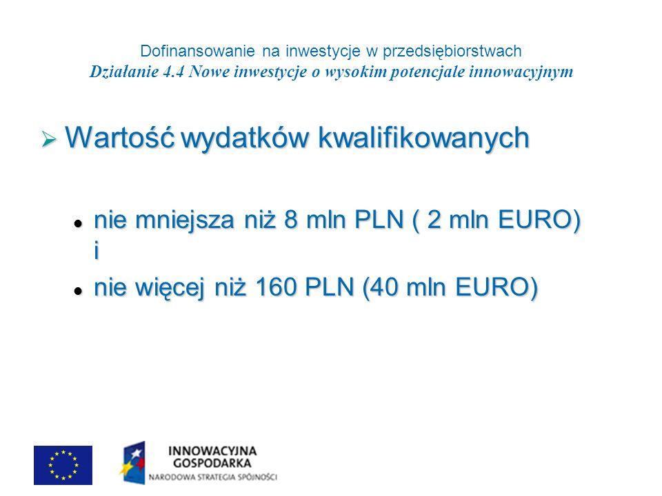 Dofinansowanie na inwestycje w przedsiębiorstwach Działanie 4.4 Nowe inwestycje o wysokim potencjale innowacyjnym Wartość wydatków kwalifikowanych Wartość wydatków kwalifikowanych nie mniejsza niż 8 mln PLN ( 2 mln EURO) i nie mniejsza niż 8 mln PLN ( 2 mln EURO) i nie więcej niż 160 PLN (40 mln EURO) nie więcej niż 160 PLN (40 mln EURO)