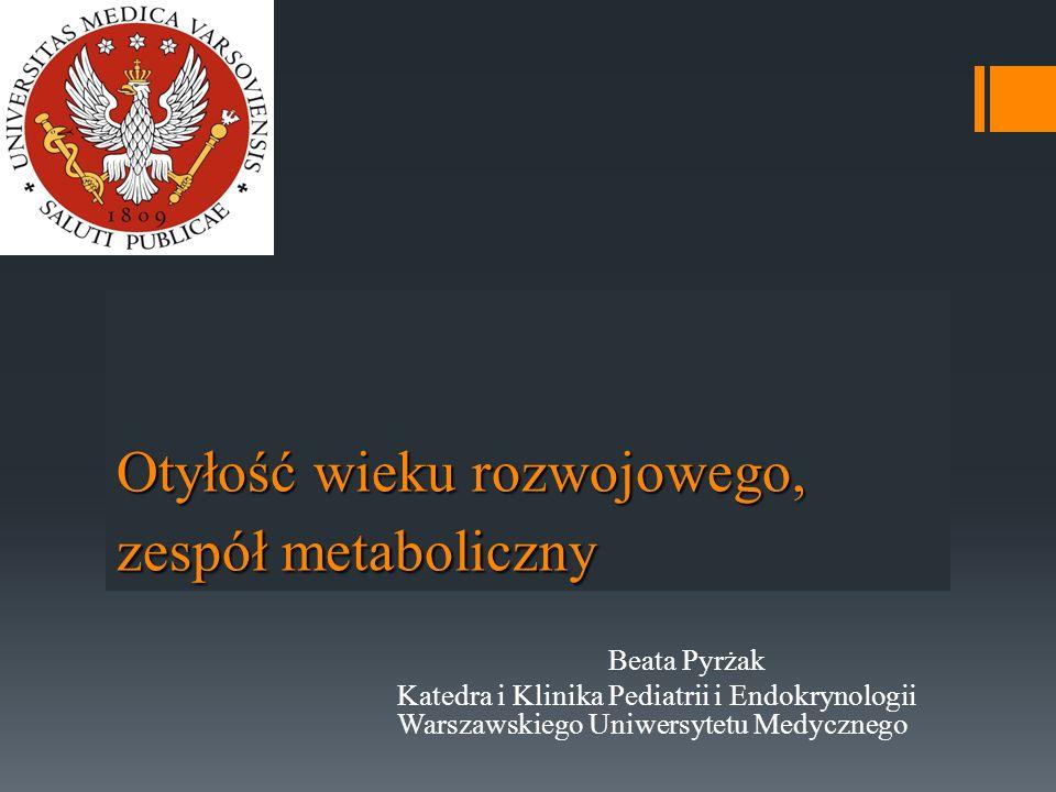 Otyłość wieku rozwojowego, zespół metaboliczny Beata Pyrżak Katedra i Klinika Pediatrii i Endokrynologii Warszawskiego Uniwersytetu Medycznego